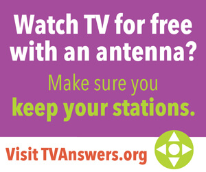 Watch TV for Free with an antenna? Make sure you keep your stations. Visit TVAnswers.org