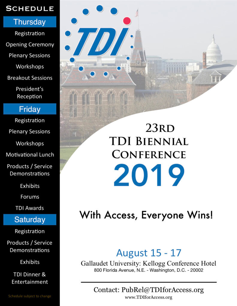 "23rd TDI Biennial Conference 2019  ""With Access, Everyone Wins!"" Aug 15-17 Gallaudet University:Kellogg Conference Hotel 800 Florida Ave., N.E. Washington DC 20002 Contact:PubRel@TDIforAccess.org / www.TDIforAccess.org"