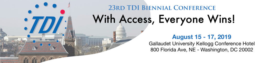 "23rd TDI Biennial Conference ""With Access, Everyone Wins!"" August 15-17, 2019 at Gallaudet University Kellogg Conference & Hotel"